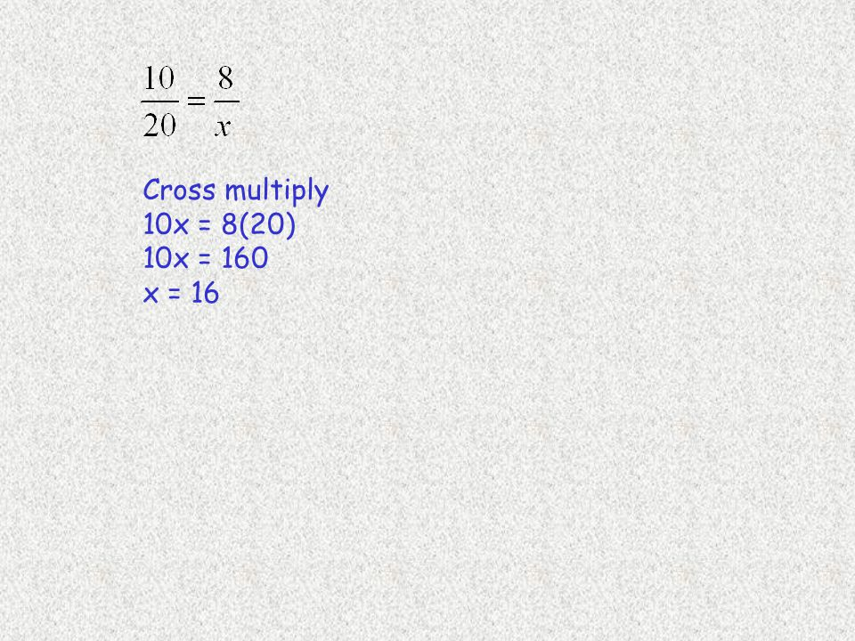 Cross multiply 10x = 8(20) 10x = 160 x = 16