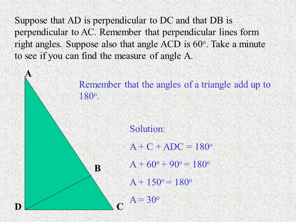 Suppose that AD is perpendicular to DC and that DB is perpendicular to AC. Remember that perpendicular lines form right angles. Suppose also that angle ACD is 60o. Take a minute to see if you can find the measure of angle A.