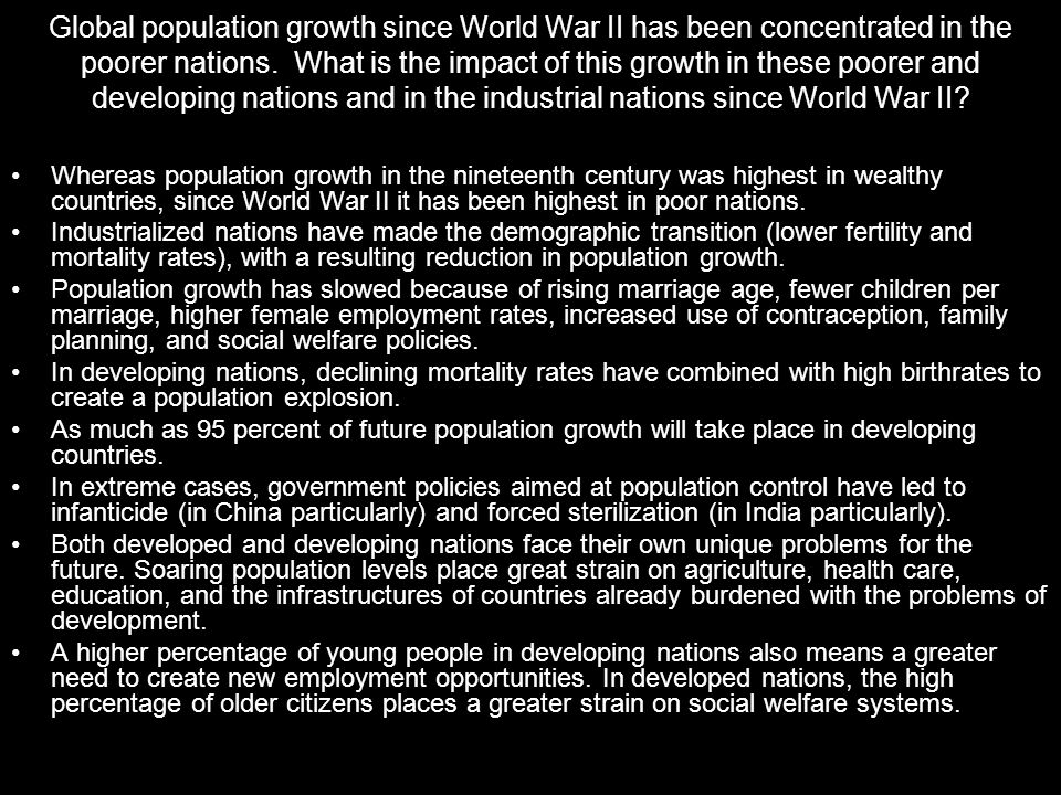 Global population growth since World War II has been concentrated in the poorer nations. What is the impact of this growth in these poorer and developing nations and in the industrial nations since World War II