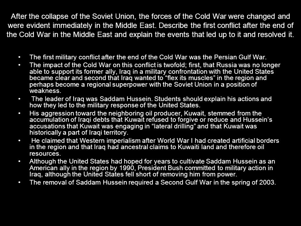 After the collapse of the Soviet Union, the forces of the Cold War were changed and were evident immediately in the Middle East. Describe the first conflict after the end of the Cold War in the Middle East and explain the events that led up to it and resolved it.
