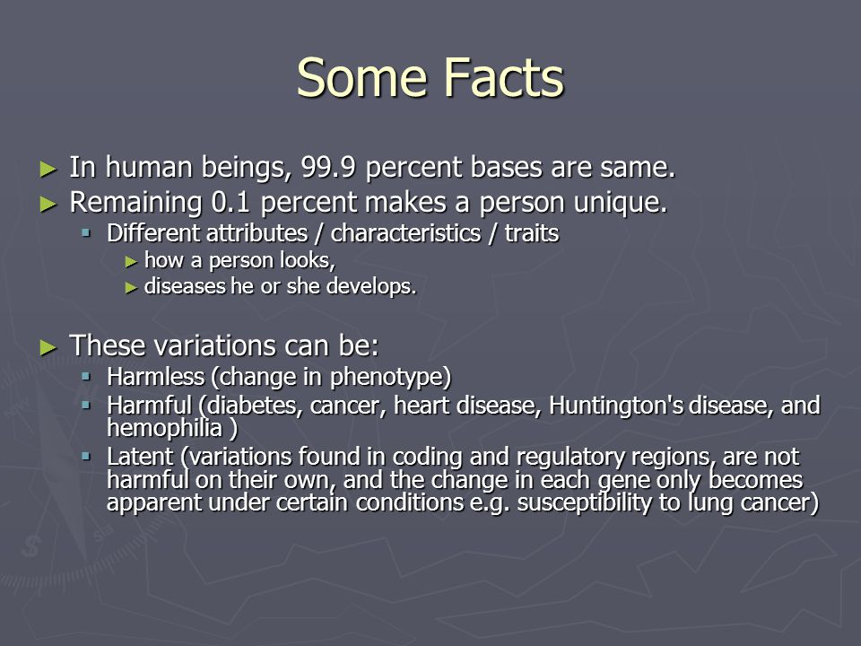 Some Facts In human beings, 99.9 percent bases are same.