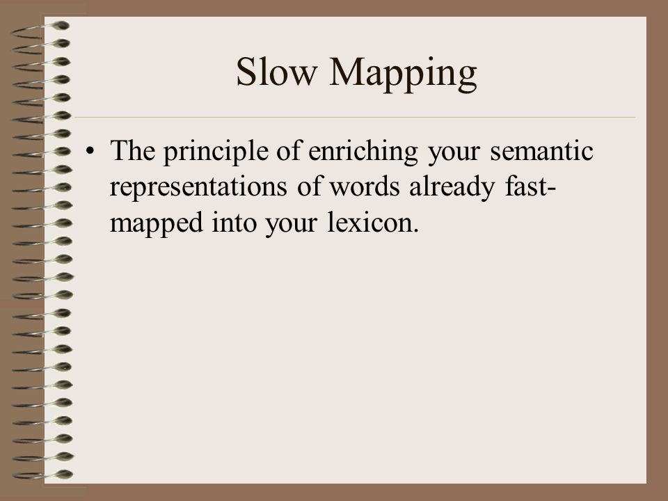Slow Mapping The principle of enriching your semantic representations of words already fast-mapped into your lexicon.