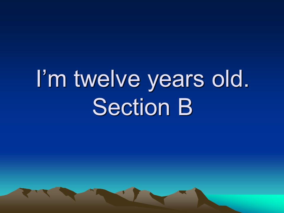 I'm twelve years old. Section B