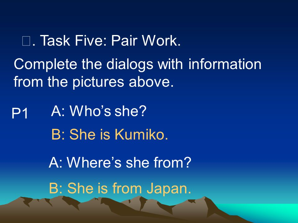 Ⅶ. Task Five: Pair Work. Complete the dialogs with information from the pictures above. A: Who's she