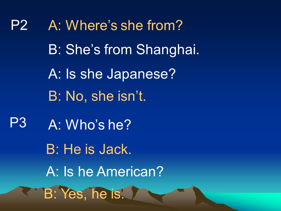 P2 A: Where's she from B: She's from Shanghai. A: Is she Japanese B: No, she isn't. P3. A: Who's he