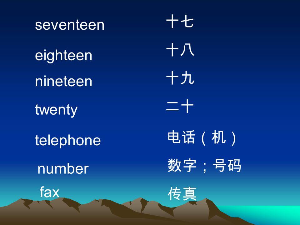 十七 seventeen 十八 eighteen 十九 nineteen 二十 twenty 电话(机) telephone 数字;号码 number fax 传真