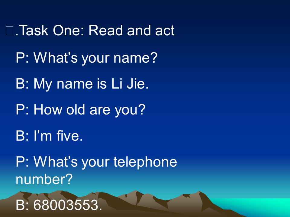 Ⅱ.Task One: Read and act P: What's your name B: My name is Li Jie. P: How old are you B: I'm five.