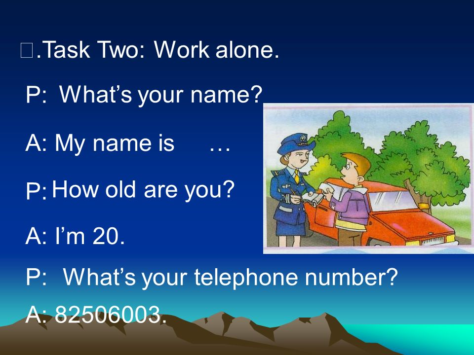 Ⅲ.Task Two: Work alone. P: What's your name A: My name is. … P: How old are you A: I'm 20. P: