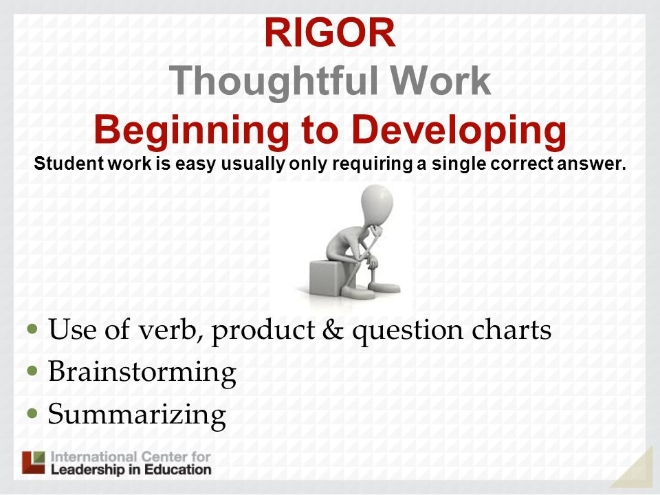 RIGOR Thoughtful Work Beginning to Developing Student work is easy usually only requiring a single correct answer.
