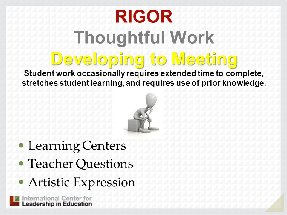 RIGOR Thoughtful Work Developing to Meeting Student work occasionally requires extended time to complete, stretches student learning, and requires use of prior knowledge.