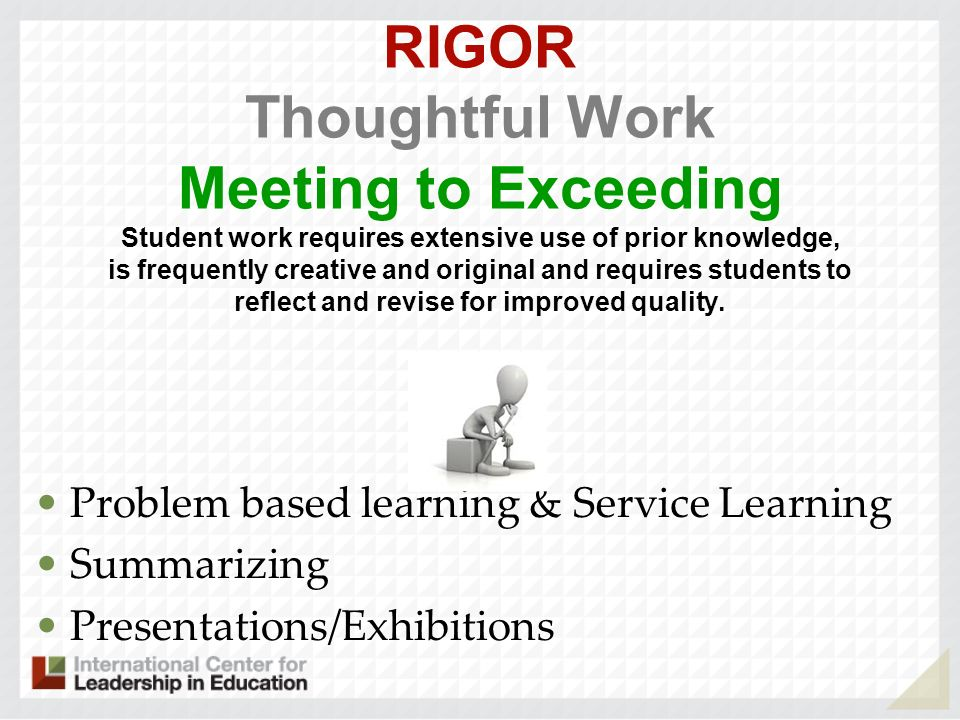 RIGOR Thoughtful Work Meeting to Exceeding Student work requires extensive use of prior knowledge, is frequently creative and original and requires students to reflect and revise for improved quality.