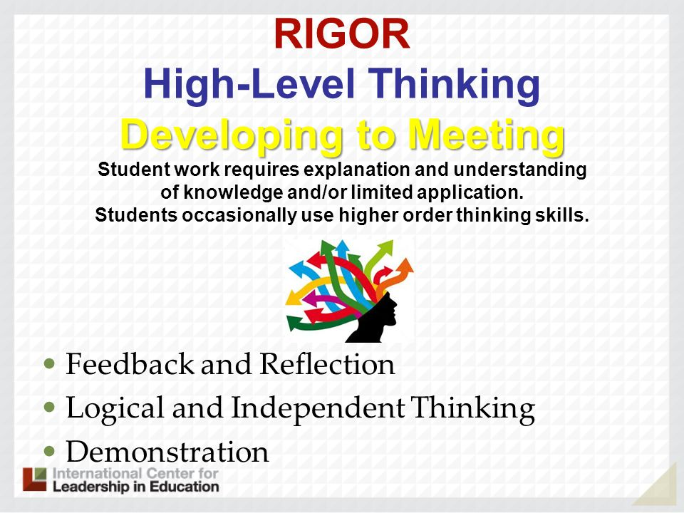 RIGOR High-Level Thinking Developing to Meeting Student work requires explanation and understanding of knowledge and/or limited application. Students occasionally use higher order thinking skills.
