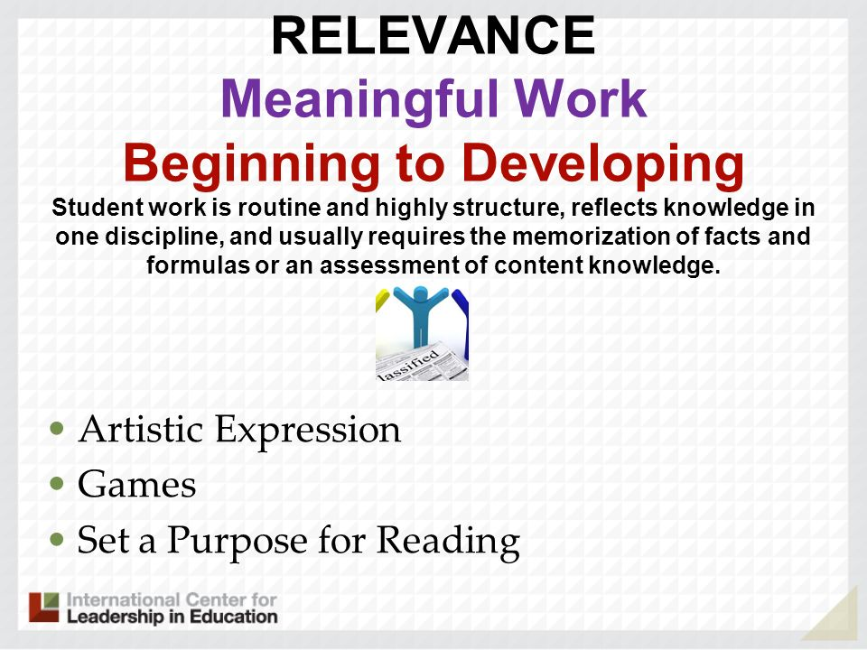 RELEVANCE Meaningful Work Beginning to Developing Student work is routine and highly structure, reflects knowledge in one discipline, and usually requires the memorization of facts and formulas or an assessment of content knowledge. . .