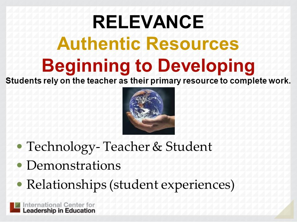 RELEVANCE Authentic Resources Beginning to Developing Students rely on the teacher as their primary resource to complete work. .