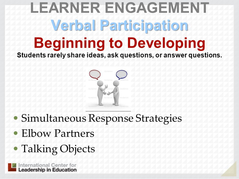 LEARNER ENGAGEMENT Verbal Participation Beginning to Developing Students rarely share ideas, ask questions, or answer questions.
