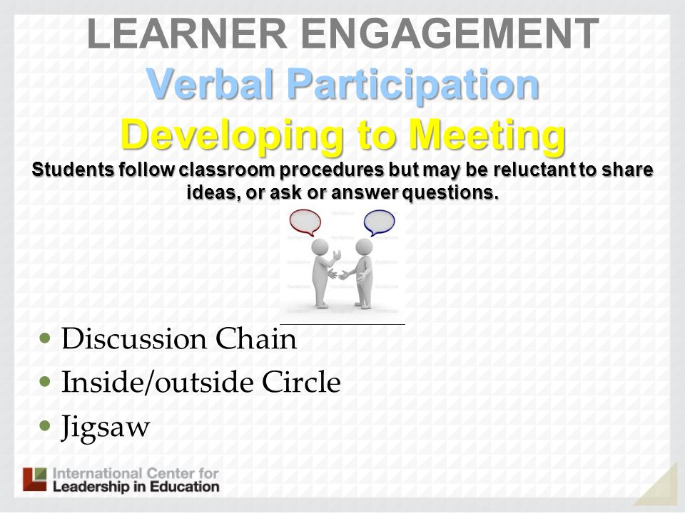 LEARNER ENGAGEMENT Verbal Participation Developing to Meeting Students follow classroom procedures but may be reluctant to share ideas, or ask or answer questions.