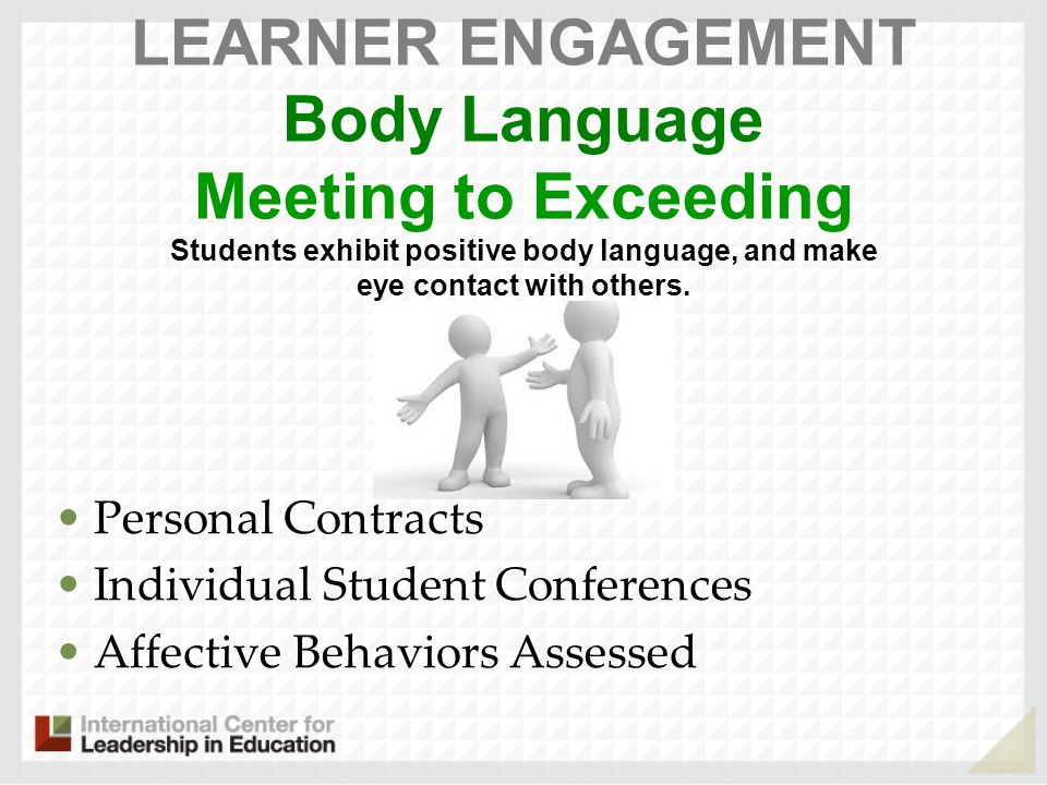 LEARNER ENGAGEMENT Body Language Meeting to Exceeding Students exhibit positive body language, and make eye contact with others.