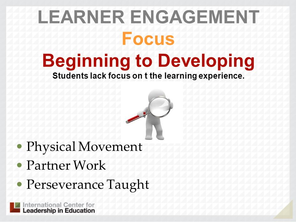 LEARNER ENGAGEMENT Focus Beginning to Developing Students lack focus on t the learning experience.