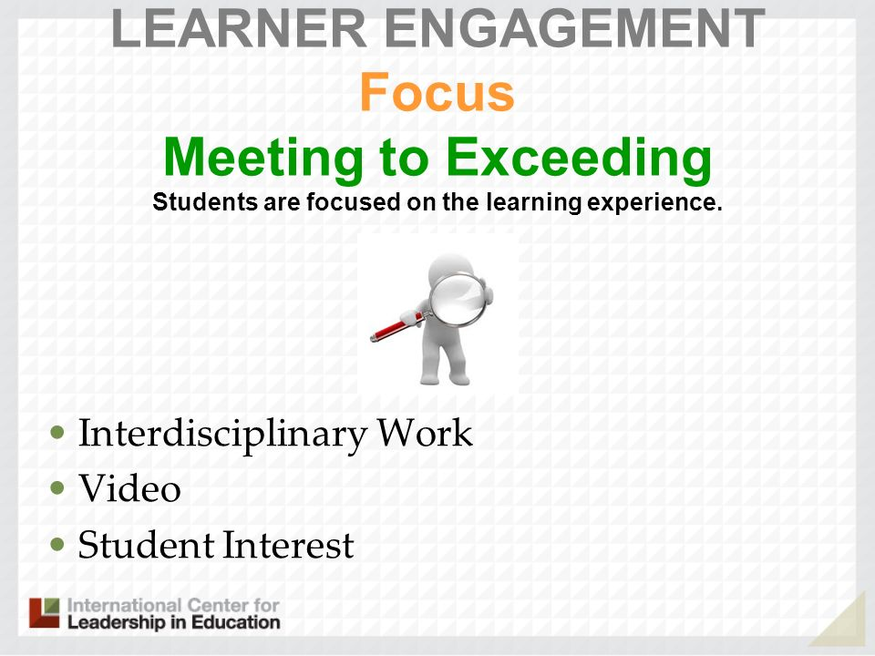 LEARNER ENGAGEMENT Focus Meeting to Exceeding Students are focused on the learning experience.