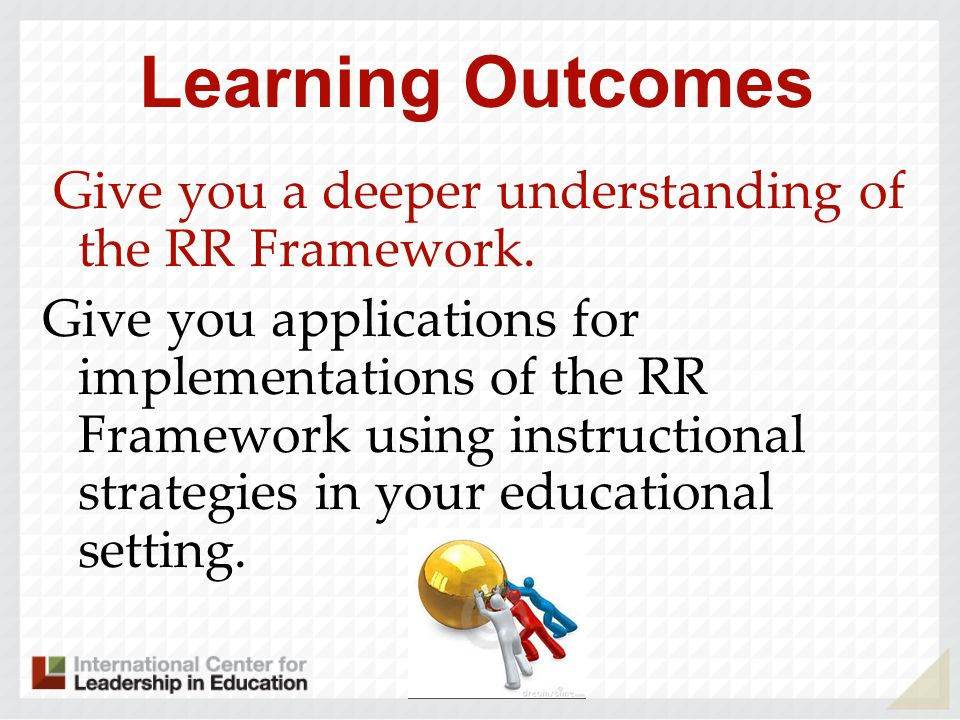 Learning Outcomes Give you a deeper understanding of the RR Framework.