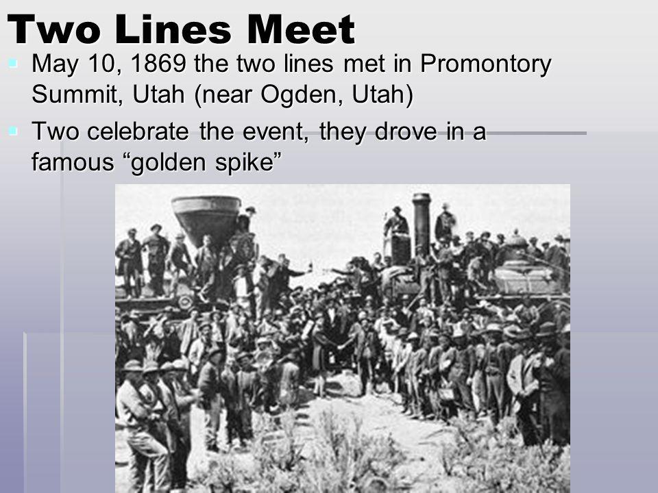 Two Lines Meet May 10, 1869 the two lines met in Promontory Summit, Utah (near Ogden, Utah)
