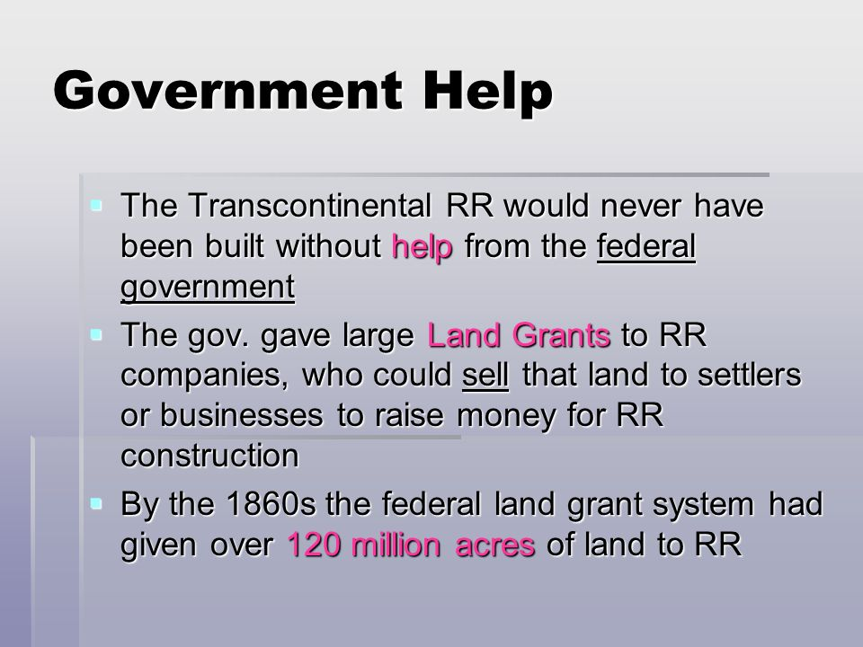 Government Help The Transcontinental RR would never have been built without help from the federal government.