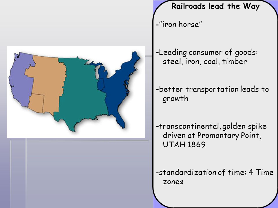 Railroads lead the Way- iron horse -Leading consumer of goods: steel, iron, coal, timber. -better transportation leads to growth.