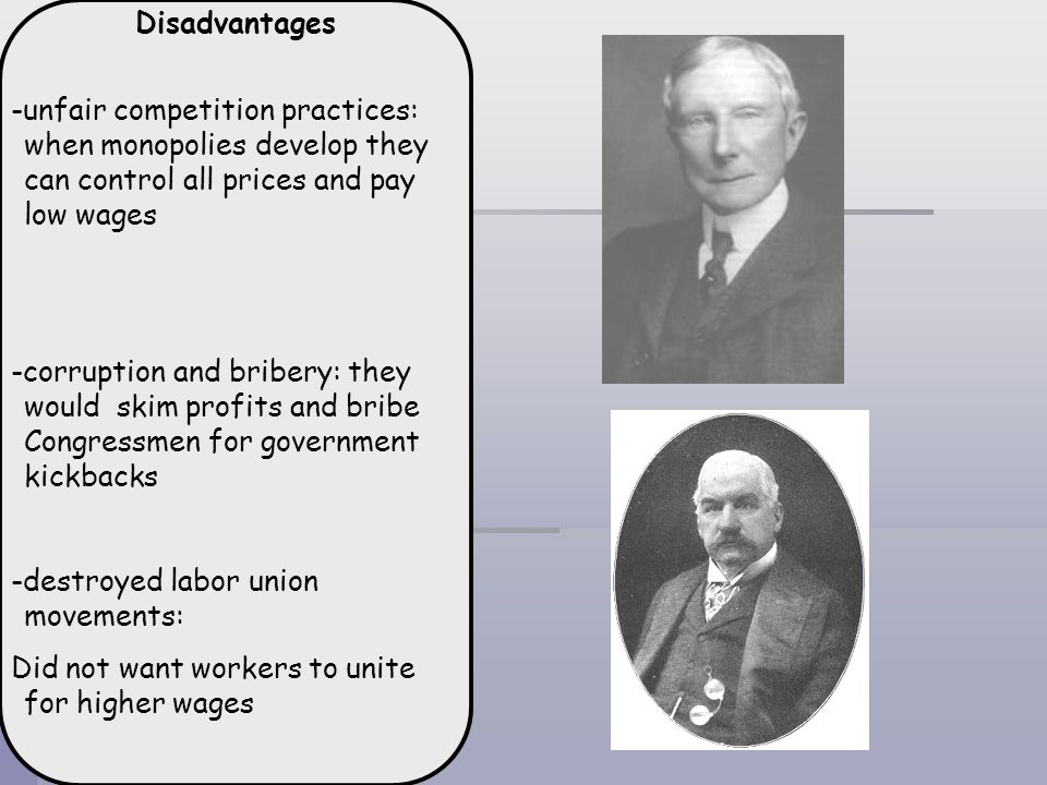 Disadvantages-unfair competition practices: when monopolies develop they can control all prices and pay low wages.