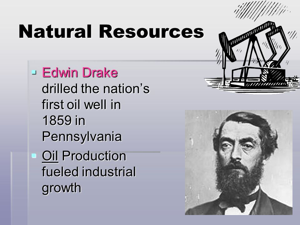 Natural Resources Edwin Drake drilled the nation's first oil well in 1859 in Pennsylvania.