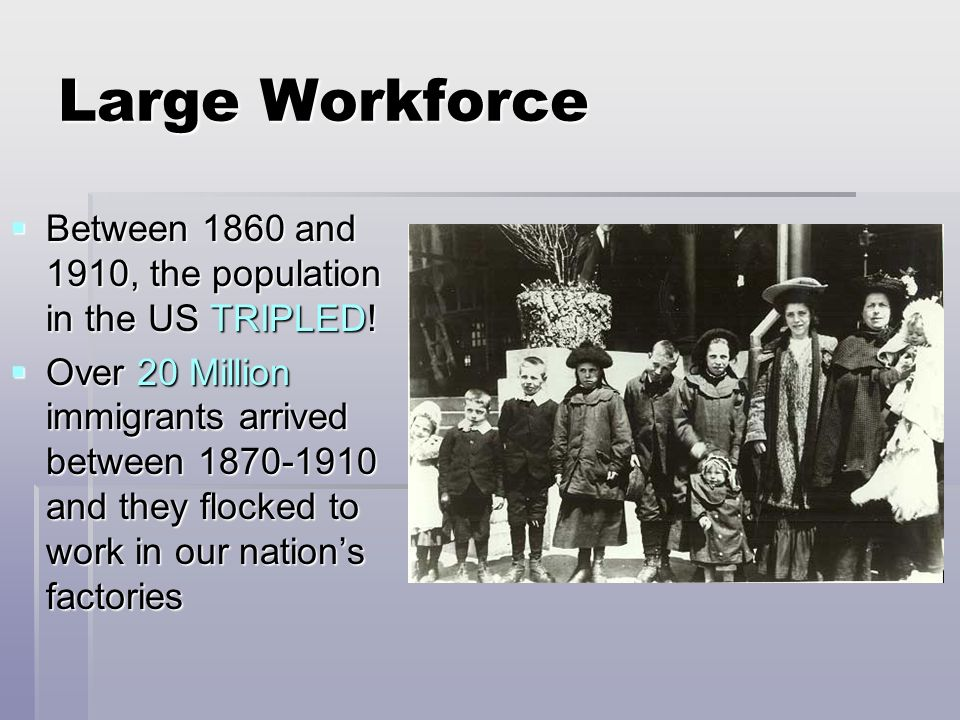 Large WorkforceBetween 1860 and 1910, the population in the US TRIPLED!
