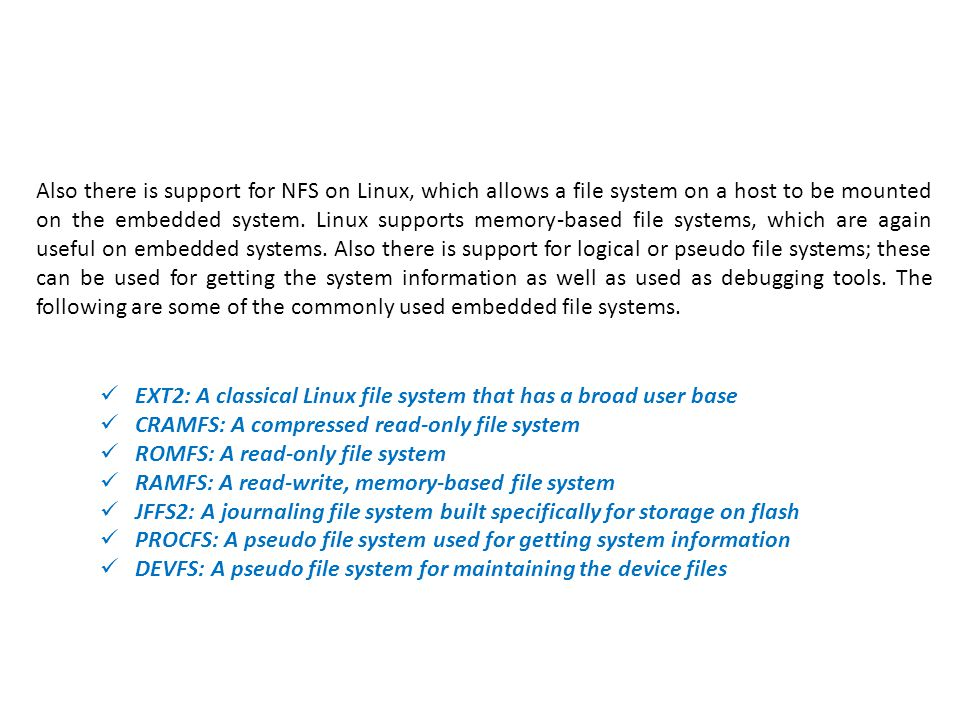 Also there is support for NFS on Linux, which allows a file system on a host to be mounted on the embedded system. Linux supports memory-based file systems, which are again useful on embedded systems. Also there is support for logical or pseudo file systems; these can be used for getting the system information as well as used as debugging tools. The following are some of the commonly used embedded file systems.