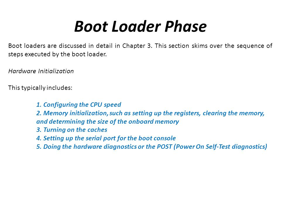 Boot Loader Phase Boot loaders are discussed in detail in Chapter 3. This section skims over the sequence of steps executed by the boot loader.