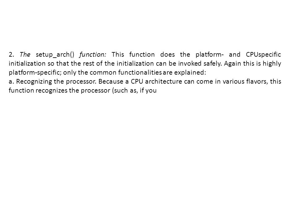 2. The setup_arch() function: This function does the platform- and CPUspecific initialization so that the rest of the initialization can be invoked safely. Again this is highly platform-specific; only the common functionalities are explained: