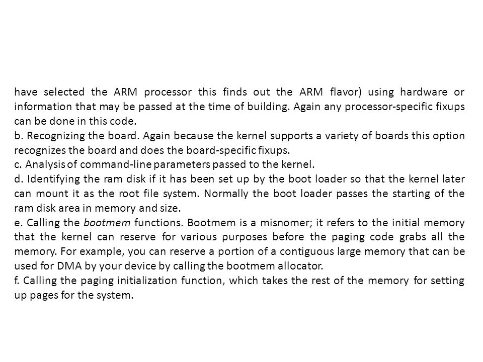 have selected the ARM processor this finds out the ARM flavor) using hardware or information that may be passed at the time of building. Again any processor-specific fixups can be done in this code.