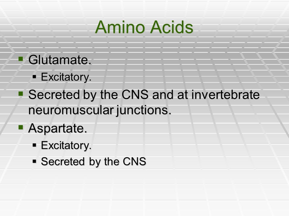 Amino Acids Glutamate. Excitatory. Secreted by the CNS and at invertebrate neuromuscular junctions.