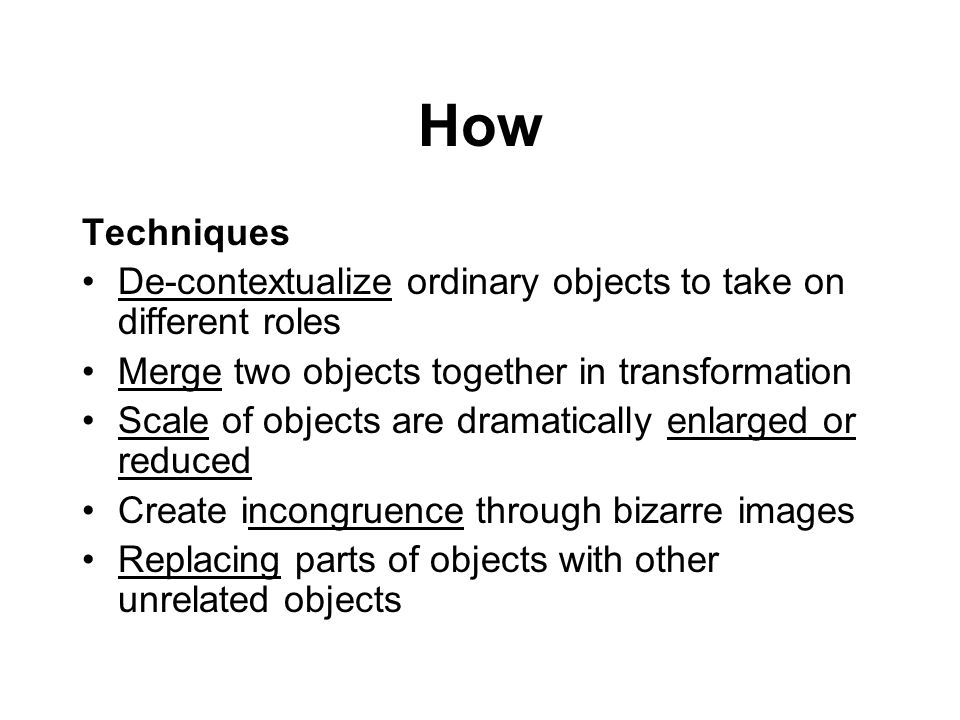 How Techniques. De-contextualize ordinary objects to take on different roles. Merge two objects together in transformation.