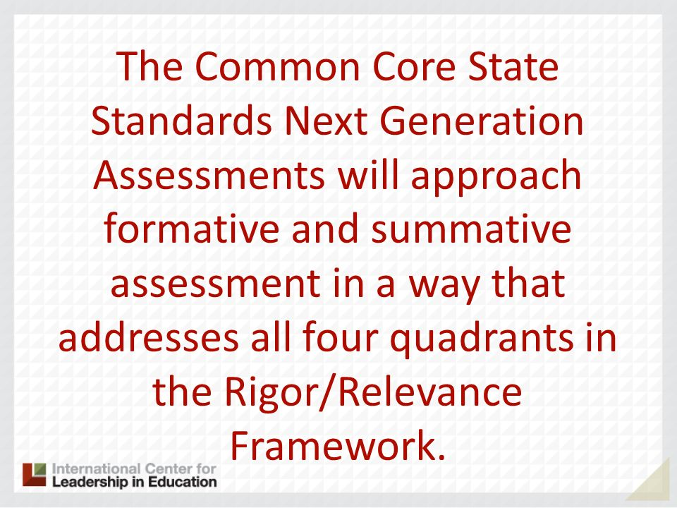 The Common Core State Standards Next Generation Assessments will approach formative and summative assessment in a way that addresses all four quadrants in the Rigor/Relevance Framework.