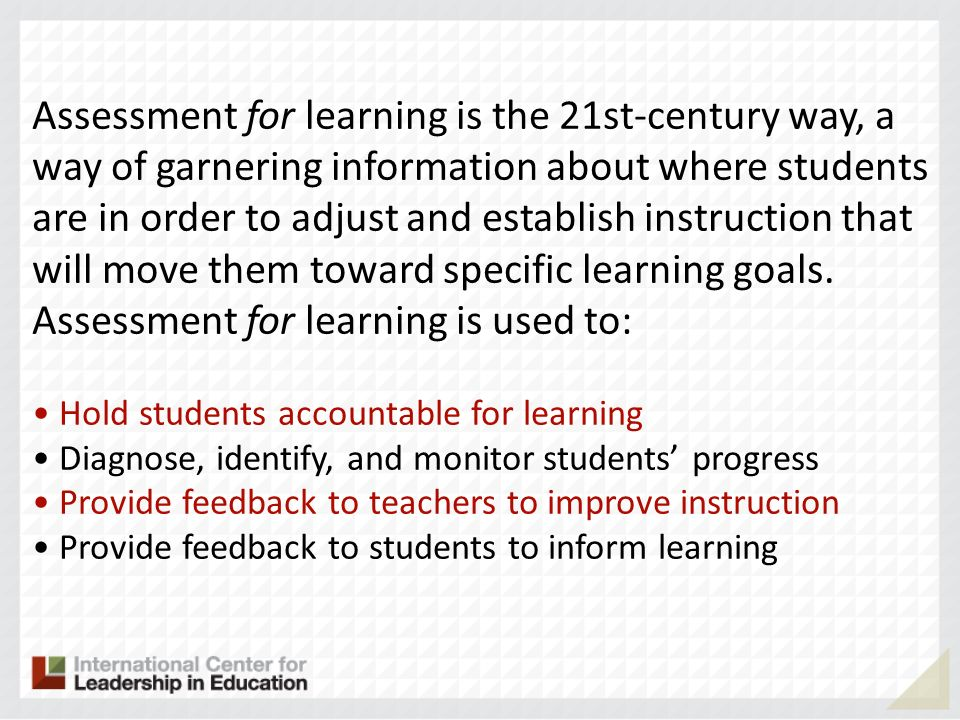 Assessment for learning is the 21st-century way, a way of garnering information about where students are in order to adjust and establish instruction that will move them toward specific learning goals. Assessment for learning is used to: