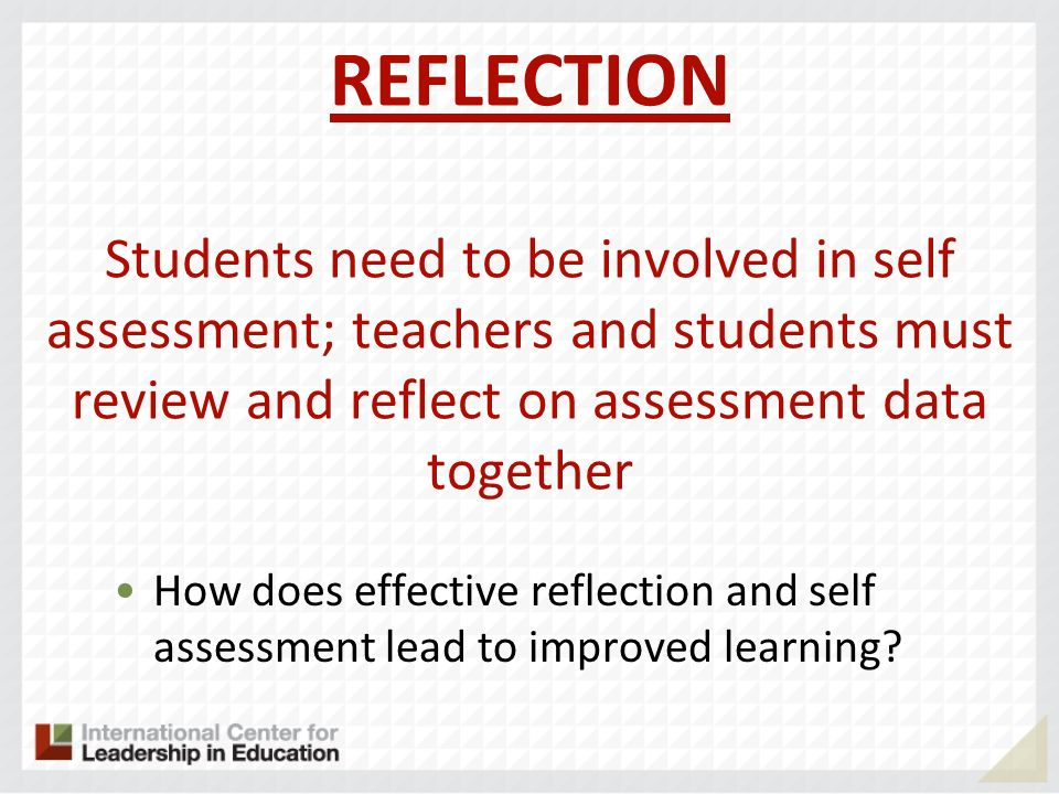 REFLECTION Students need to be involved in self assessment; teachers and students must review and reflect on assessment data together