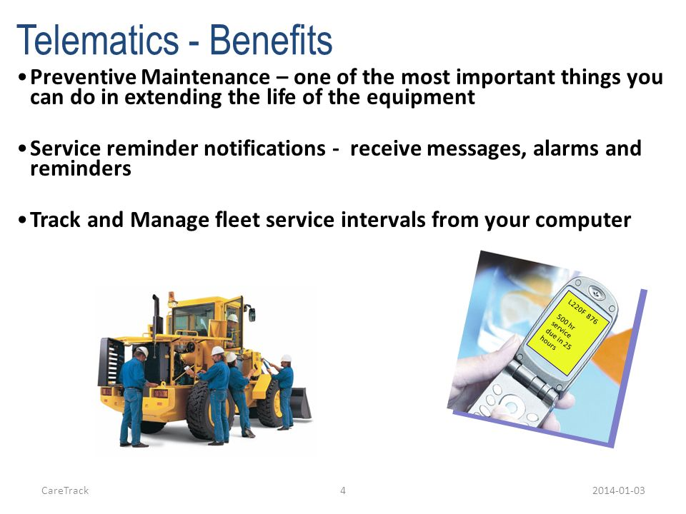 Telematics - Benefits Preventive Maintenance – one of the most important things you can do in extending the life of the equipment.