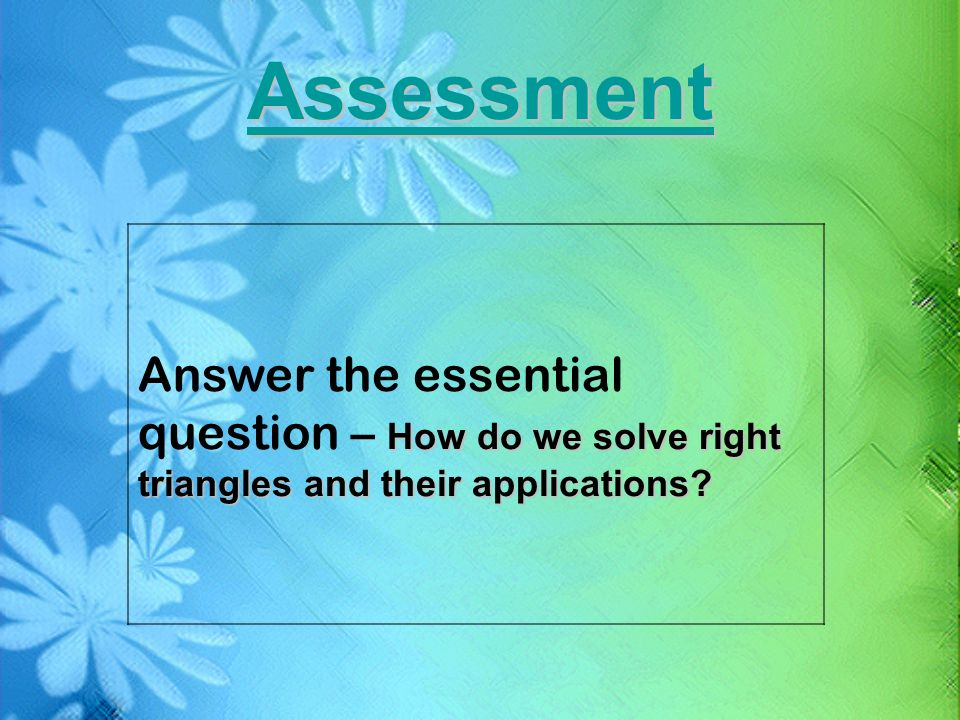 Assessment Answer the essential question – How do we solve right triangles and their applications