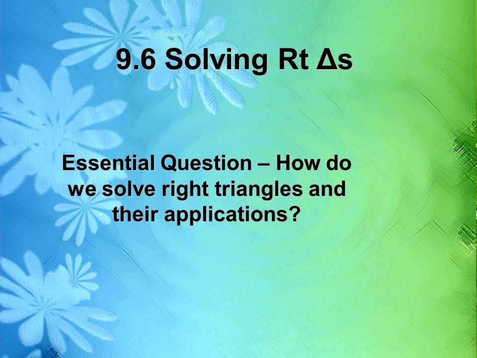 9.6 Solving Rt Δs Essential Question – How do we solve right triangles and their applications