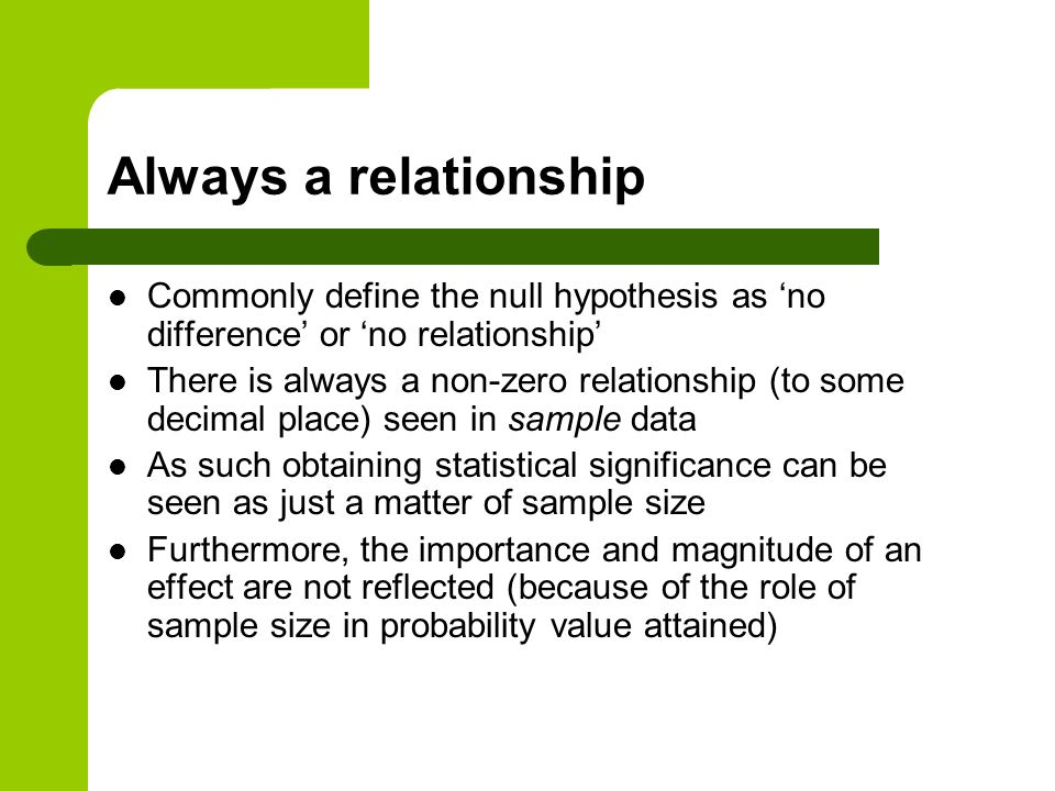 Always a relationship Commonly define the null hypothesis as 'no difference' or 'no relationship'