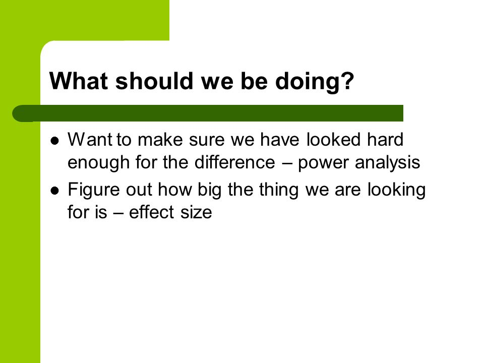 What should we be doing Want to make sure we have looked hard enough for the difference – power analysis.