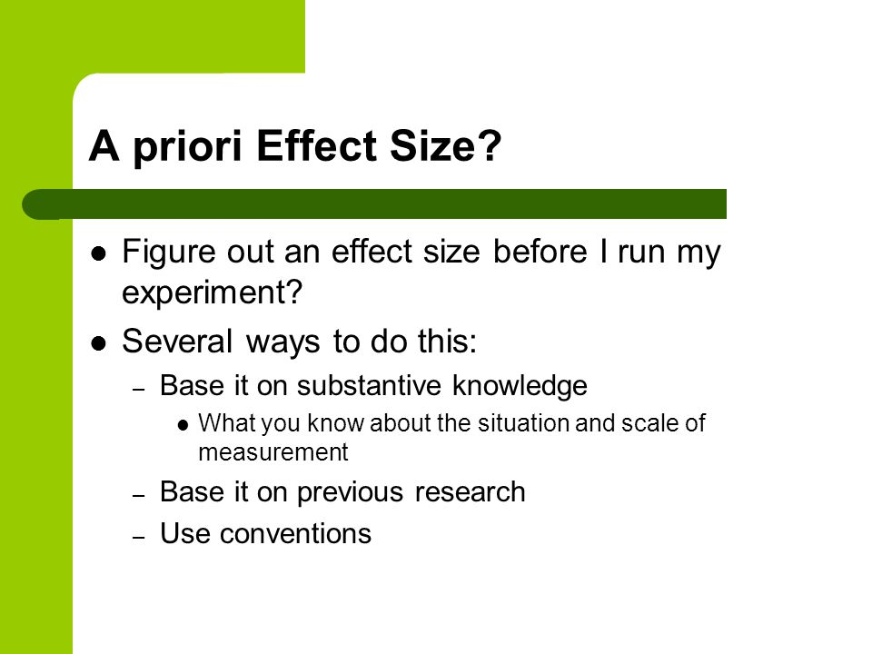 A priori Effect Size Figure out an effect size before I run my experiment Several ways to do this: