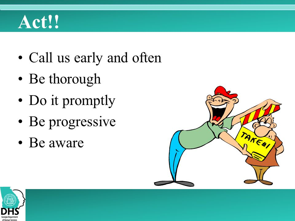 Act!! Call us early and often Be thorough Do it promptly