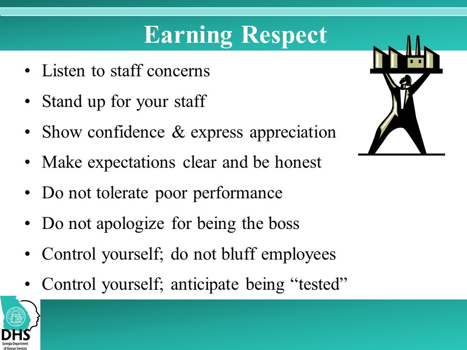 Earning Respect Listen to staff concerns Stand up for your staff