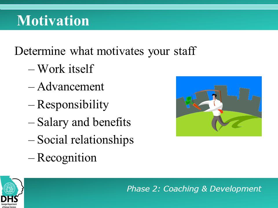 Motivation Determine what motivates your staff Work itself Advancement