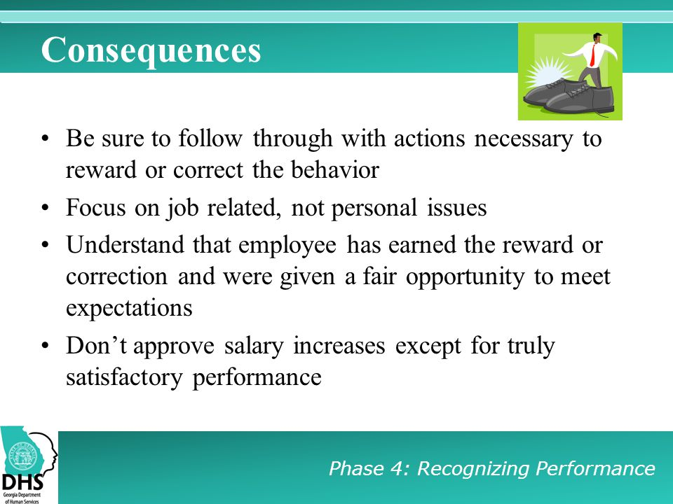 Consequences Be sure to follow through with actions necessary to reward or correct the behavior. Focus on job related, not personal issues.