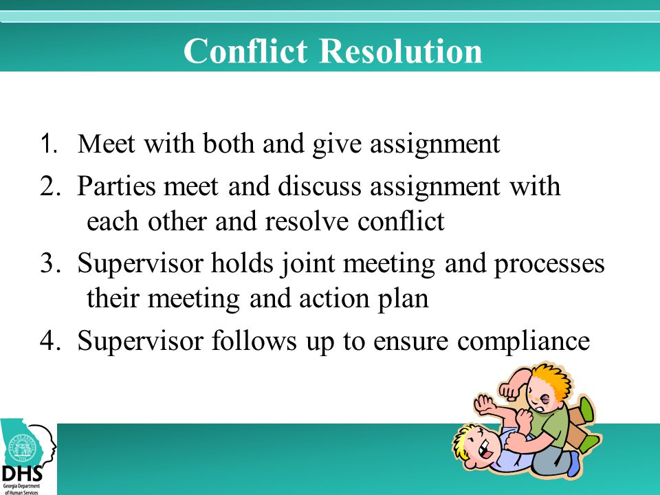 Conflict Resolution 1. Meet with both and give assignment. 2. Parties meet and discuss assignment with each other and resolve conflict.